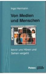 Von Medien und Menschen : Bevor  uns Hören und Sehen vergeht / Hermann I.